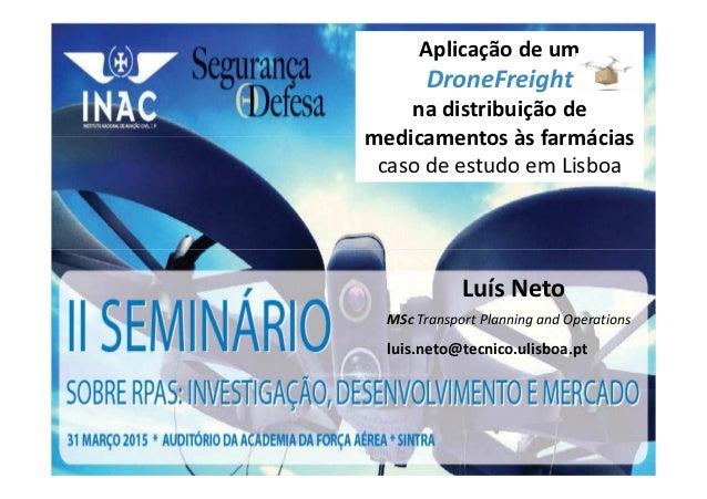 Luís Neto MSc Transport Planning and Operations luis.neto@tecnico.ulisboa.pt Aplicação de um DroneFreight na distribuição ...