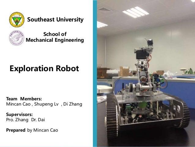 Southeast University School of Mechanical Engineering Exploration Robot Team Members: Mincan Cao , Shupeng Lv , Di Zhang S...