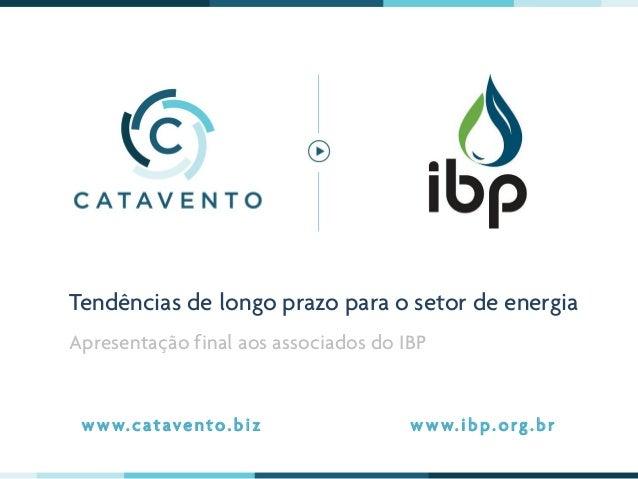 Tendências de longo prazo para o setor de energia Apresentação final aos associados do IBP w w w. c ataven to.b i z w w w....