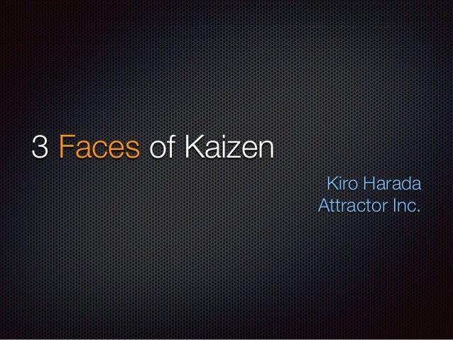 3 Faces of Kaizen  Kiro Harada  Attractor Inc.