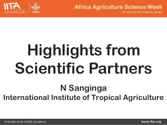 Africa Agriculture Science Week 15–20 July 2013, Accra, Ghana www.iita.orgA member of the CGIAR Consortium Highlights from...