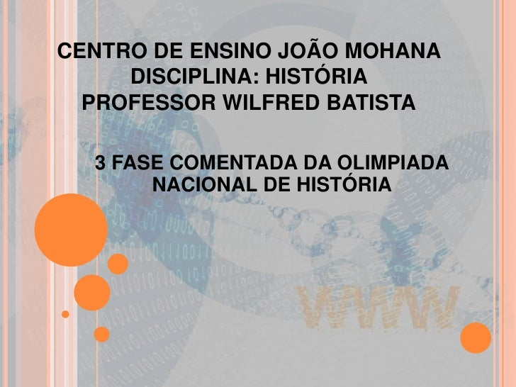 CENTRO DE ENSINO JOÃO MOHANA DISCIPLINA: HISTÓRIA PROFESSOR WILFRED BATISTA<br />3 FASE COMENTADA DA OLIMPIADA NACIONAL DE...