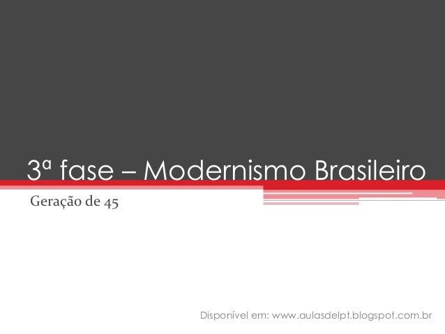3ª fase – Modernismo Brasileiro Geração de 45 Disponível em: www.aulasdelpt.blogspot.com.br