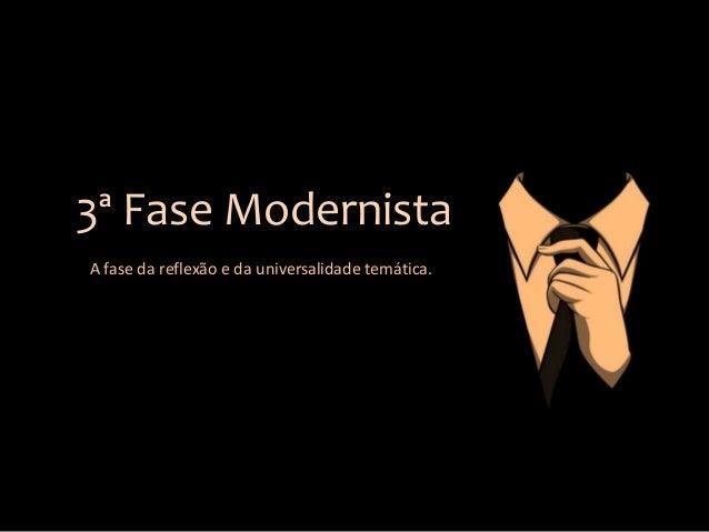3ª Fase Modernista A fase da reflexão e da universalidade temática.