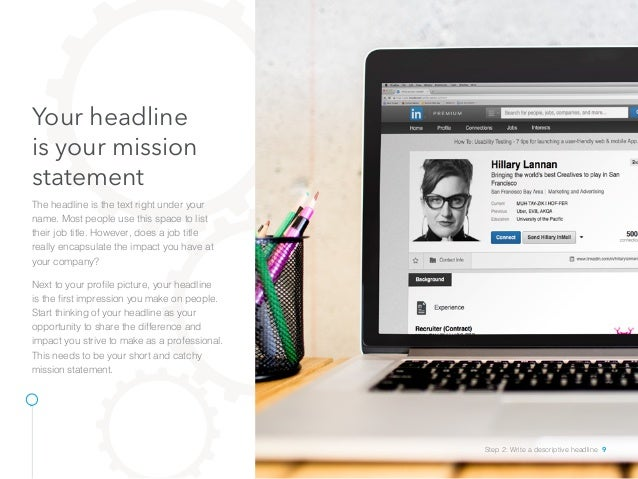 Your headline is your mission statement The headline is the text right under your name. Most people use this space to list...