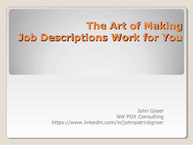 The Art of MakingThe Art of Making Job Descriptions Work for YouJob Descriptions Work for You John Greer NW PDX Consulting...