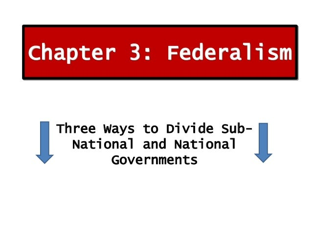 Chapter 3: Federalism  Three Ways to Divide SubNational and National Governments