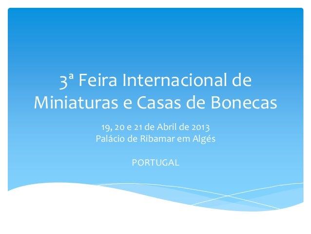 3ª Feira Internacional deMiniaturas e Casas de Bonecas19, 20 e 21 de Abril de 2013Palácio de Ribamar em AlgésPORTUGAL