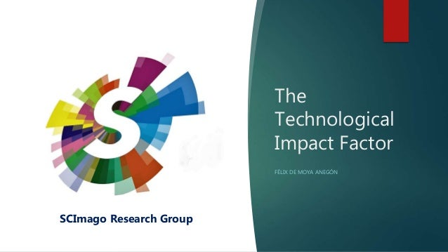The Technological Impact Factor FÉLIX DE MOYA ANEGÓN SCImago Research Group