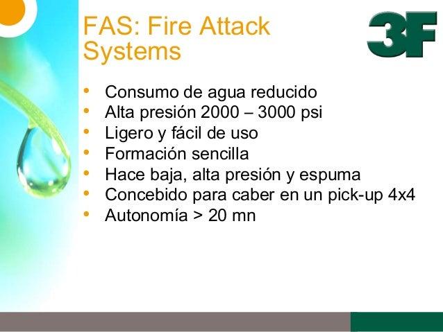 FAS: Fire AttackSystems• Consumo de agua reducido• Alta presión 2000 – 3000 psi• Ligero y fácil de uso• Formación sencilla...