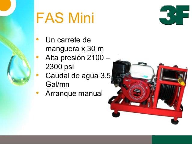 FAS Mini• Un carrete demanguera x 30 m• Alta presión 2100 –2300 psi• Caudal de agua 3.5Gal/mn• Arranque manual