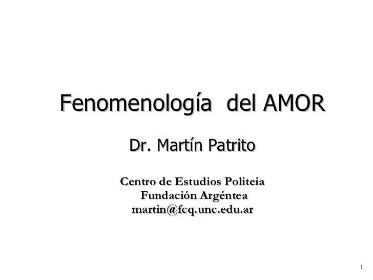 Fenomenología  del AMOR Dr. Martín Patrito Centro de Estudios Politeia  Fundación Argéntea [email_address]