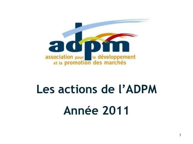 Rapport d'activité 2011 – rapport voté au CA du 21 février 2012 21/02/2012 1 Les actions de l'ADPM Année 2011