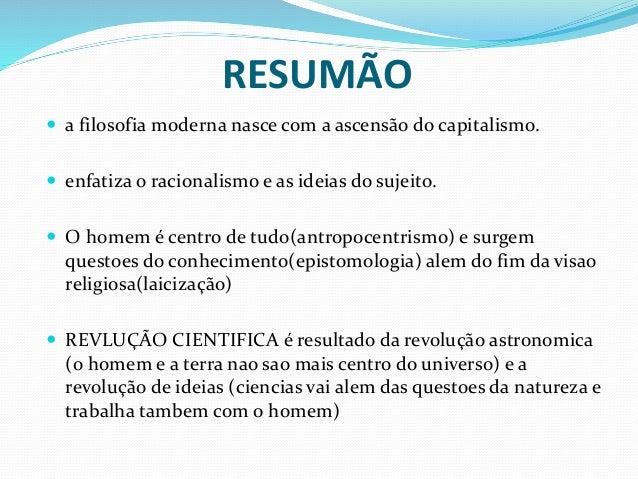 RESUMÃO  a filosofia moderna nasce com a ascensão do capitalismo.  enfatiza o racionalismo e as ideias do sujeito.  O h...