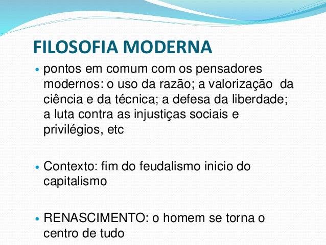 FILOSOFIA MODERNA  pontos em comum com os pensadores modernos: o uso da razão; a valorização da ciência e da técnica; a d...