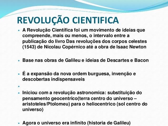 REVOLUÇÃO CIENTIFICA  A Revolução Científica foi um movimento de ideias que compreende, mais ou menos, o intervalo entre ...