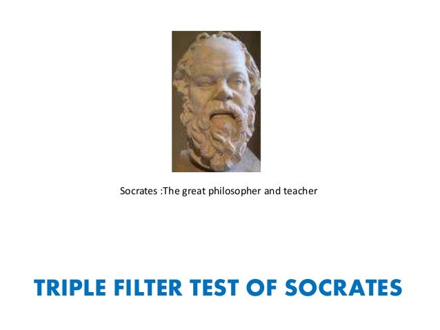 Socrates :The great philosopher and teacher TRIPLE FILTER TEST OF SOCRATES