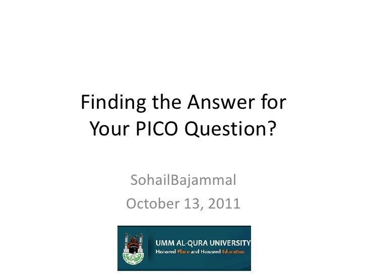 Finding the Answer for Your PICO Question?<br />SohailBajammal<br />October 13, 2011<br />