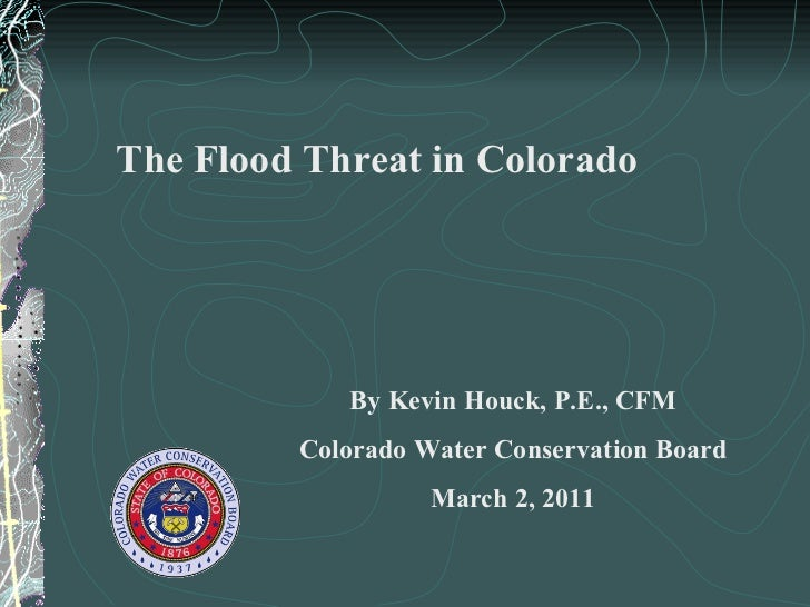 The Flood Threat in Colorado By Kevin Houck, P.E., CFM Colorado Water Conservation Board March 2, 2011