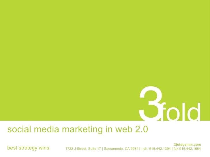 social media marketing in web 2.0 3foldcomm.com 1722 J Street, Suite 17 | Sacramento, CA 95811 | ph. 916.442.1394 | fax 91...