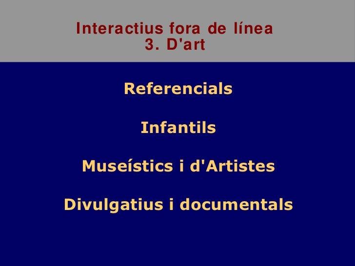 Interactius fora de línea 3. D'art <ul><li>Referencials </li></ul><ul><li>Infantils </li></ul><ul><li>Museístics i d'Artis...