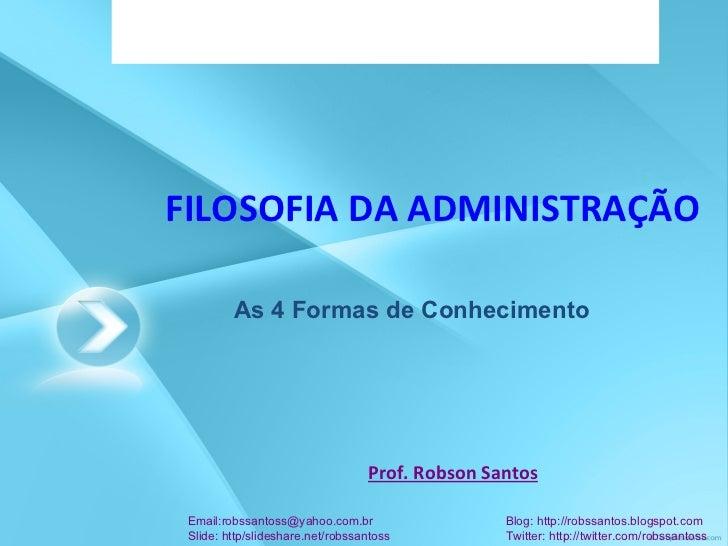 FILOSOFIA DA ADMINISTRAÇÃO Prof. Robson Santos Email:robssantoss@yahoo.com.br  Blog: http://robssantos.blogspot.com Slide:...
