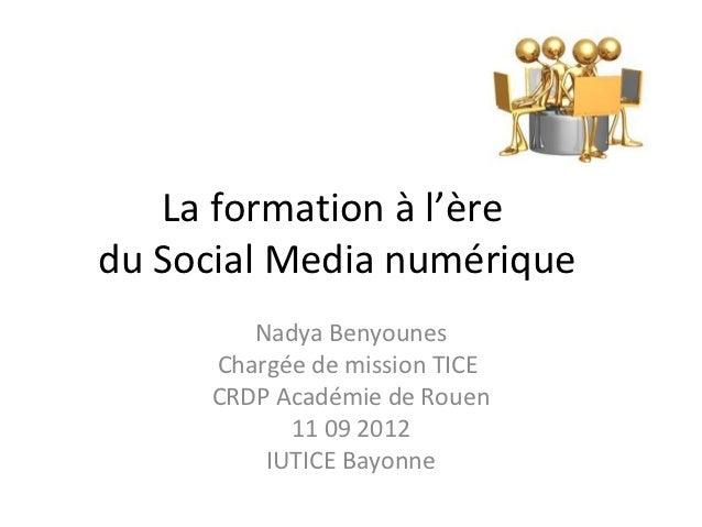 La formation à l'èredu Social Media numérique        Nadya Benyounes     Chargée de mission TICE     CRDP Académie de Roue...