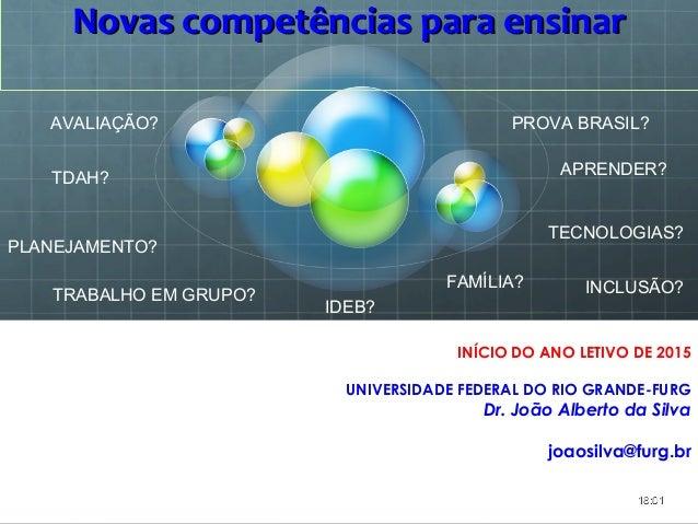 Novas competências para ensinarNovas competências para ensinar INÍCIO DO ANO LETIVO DE 2015 UNIVERSIDADE FEDERAL DO RIO GR...