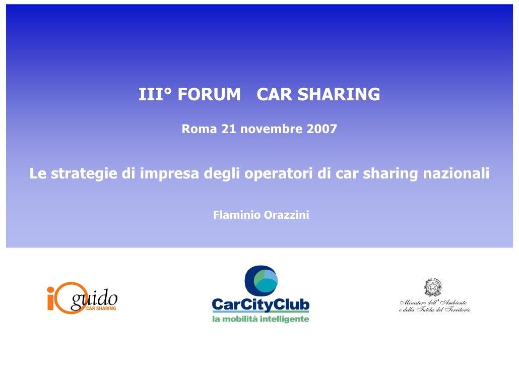III° FORUM CAR SHARING                      Roma 21 novembre 2007   Le strategie di impresa degli operatori di car sharing...