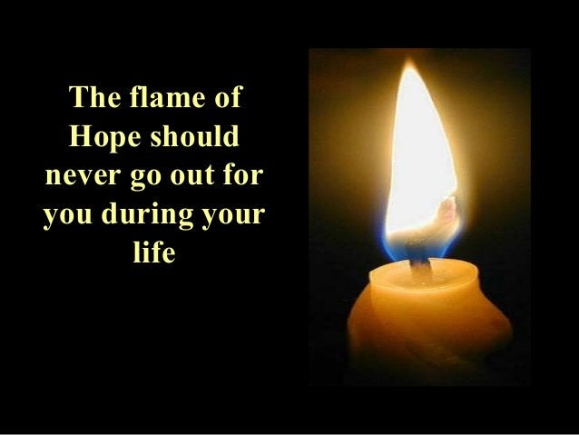 The flame of  Hope should  never go out for  you during your  life
