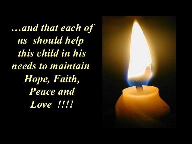 …and that each of  us should help  this child in his  needs to maintain  Hope, Faith,  Peace and  Love !!!!