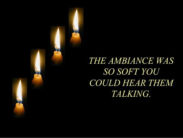 THE AMBIANCE WAS  SO SOFT YOU  COULD HEAR THEM  TALKING.