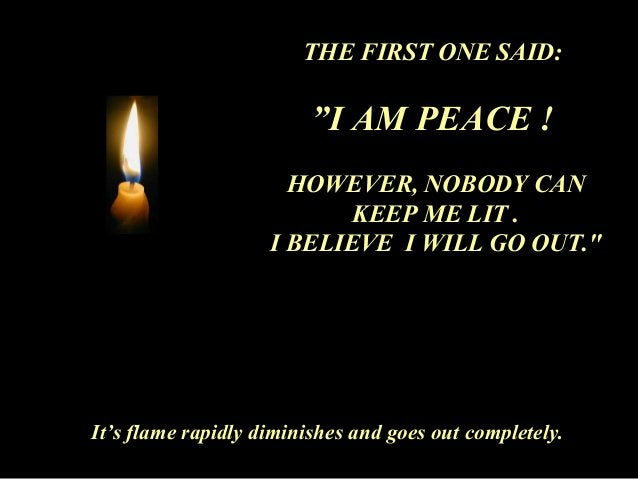 """THE FIRST ONE SAID:  """"I AM PEACE !  HOWEVER, NOBODY CAN  KEEP ME LIT .  I BELIEVE I WILL GO OUT.""""  It's flame rapidly dimi..."""