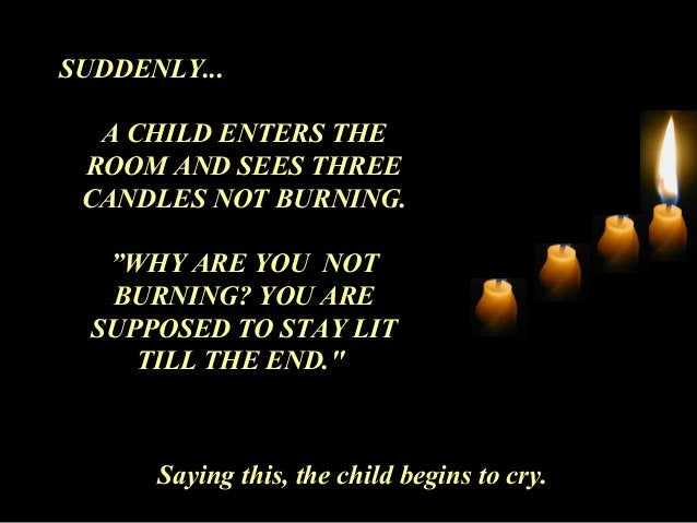"""SUDDENLY...  A CHILD ENTERS THE  ROOM AND SEES THREE  CANDLES NOT BURNING.  """"WHY ARE YOU NOT  BURNING? YOU ARE  SUPPOSED T..."""