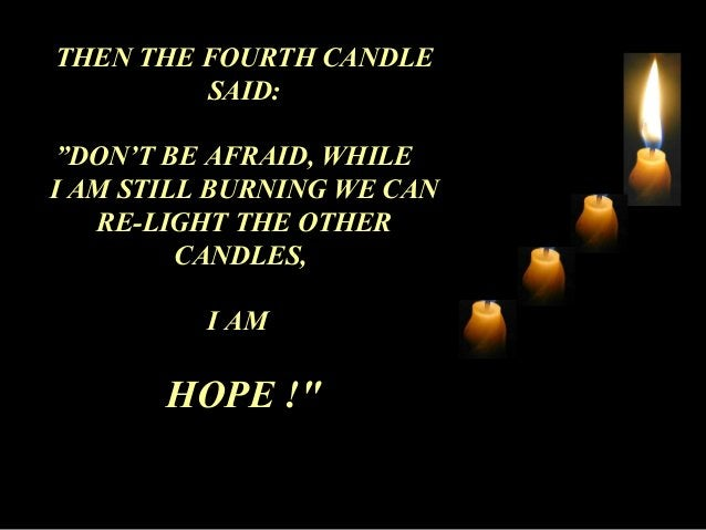 """THEN THE FOURTH CANDLE  SAID:  """"DON'T BE AFRAID, WHILE  I AM STILL BURNING WE CAN  RE-LIGHT THE OTHER  CANDLES,  I AM  HOP..."""