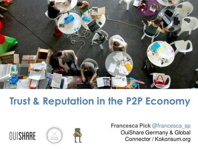 Trust & Reputation in the P2P Economy Francesca Pick @francesca_sp OuiShare Germany & Global Connector / Kokonsum.org