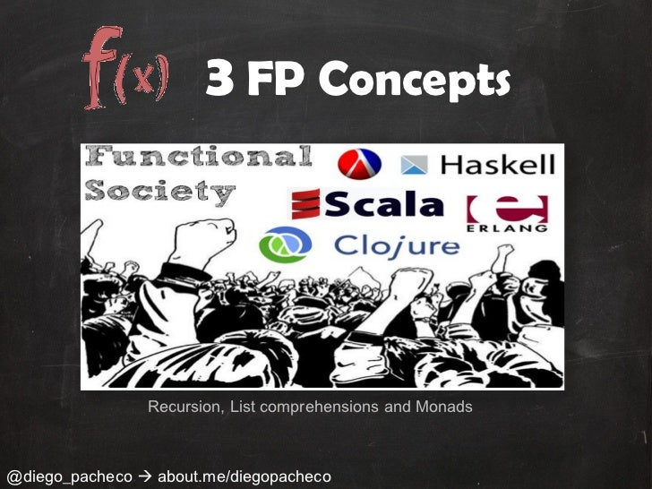 3 FP Concepts                Recursion, List comprehensions and Monads@diego_pacheco  about.me/diegopacheco