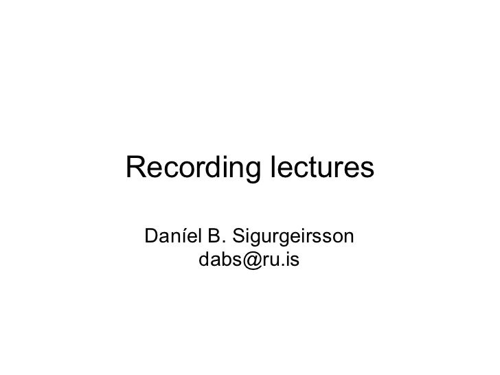 Recording lectures Daníel B. Sigurgeirsson      dabs@ru.is