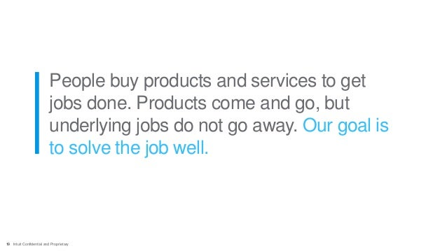 19 Intuit Confidential and Proprietary People buy products and services to get jobs done. Products come and go, but underl...