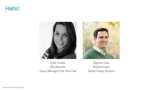 3 Intuit Confidential and Proprietary Hello! Kylie Tuosto @kylietuosto Group Manager First Time Use Stephen Gay @stephenga...