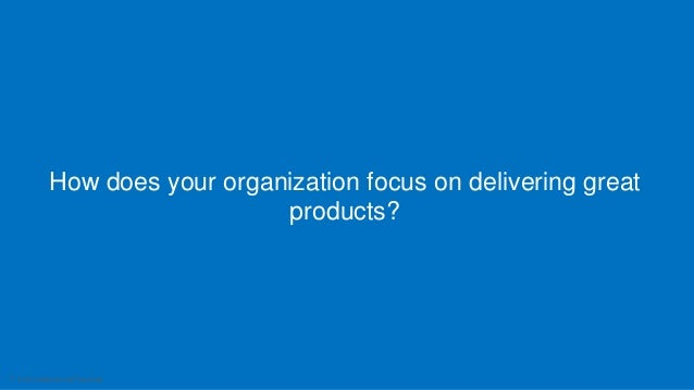 7 Intuit Confidential and Proprietary How does your organization focus on delivering great products?