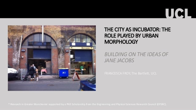 THE CITY AS INCUBATOR: THE ROLE PLAYED BY URBAN MORPHOLOGY BUILDING ON THE IDEAS OF JANE JACOBS FRANCESCA FROY, The Bartle...