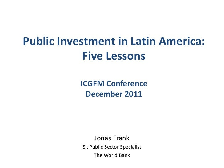 Public Investment in Latin America:            Five Lessons           ICGFM Conference             December 2011          ...