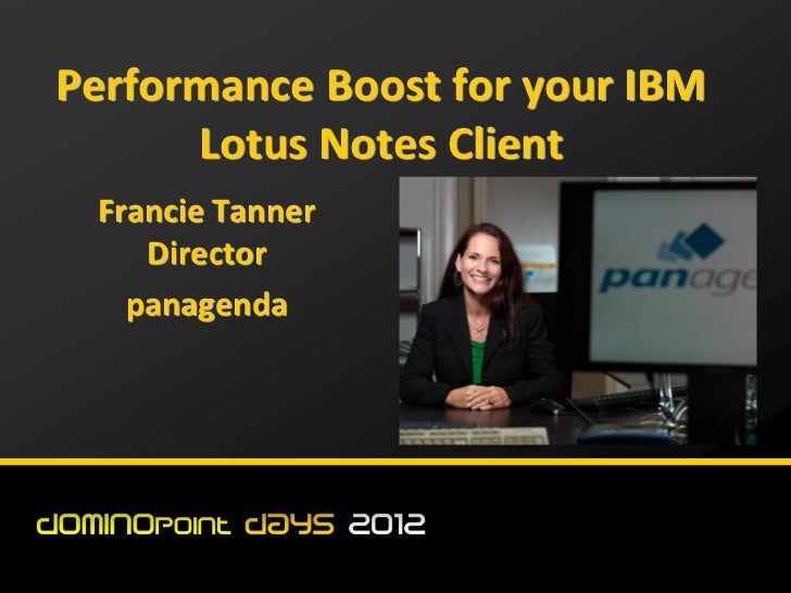 Performance Boost for your IBM      Lotus Notes Client Francie Tanner    Director   panagenda
