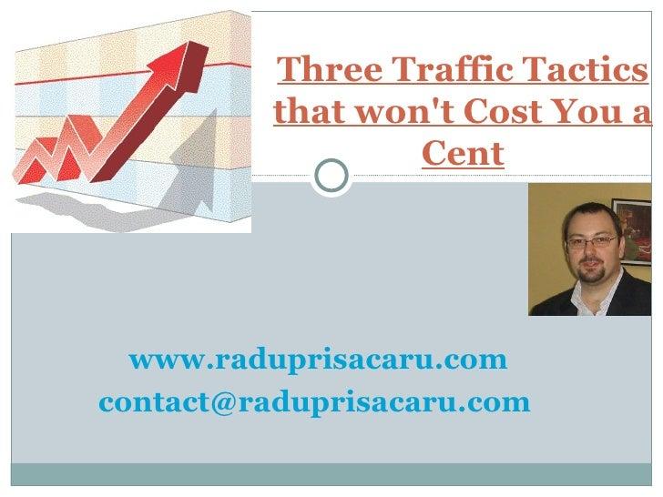 www.raduprisacaru.com [email_address]   Three Traffic Tactics that won't Cost You a Cent