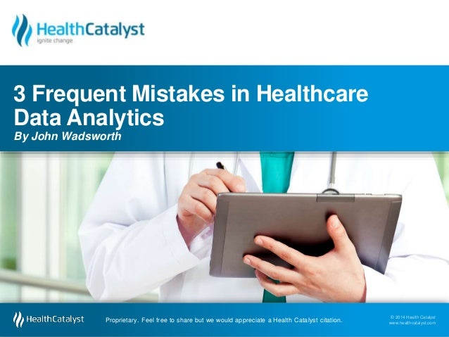 3 Frequent Mistakes in Healthcare  Data Analytics  By John Wadsworth  © 2014 Health Catalyst  www.healthcatalyst.com Propr...