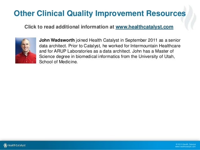 Other Clinical Quality Improvement Resources  © 2013 Health Catalyst  www.healthcatalyst.com  Click to read additional inf...