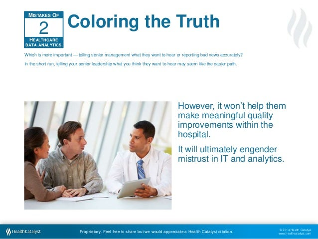 © 2014 Health Catalyst  www.healthcatalyst.com  Coloring the Truth  2  Which is more important — telling senior management...