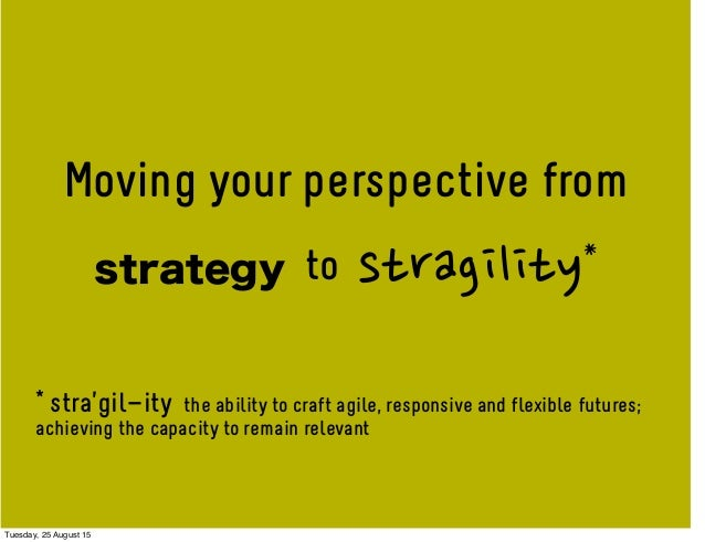 Moving your perspective from strategy to stragility* * stra'gil-ity the ability to craft agile, responsive and flexible fu...