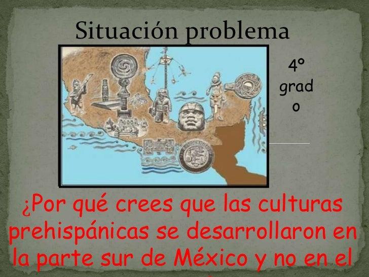 Situación problema<br />4º grado<br />¿Por qué crees que las culturas prehispánicas se desarrollaron en la parte sur de Mé...